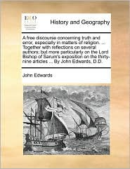 A free discourse concerning truth and error, especially in matters of religion. . Together with reflections on several authors; but more particularly on the Lord Bishop of Sarum's exposition on the thirty-nine articles. By John Edwards, D.D. - John Edwards
