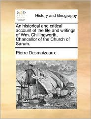 An Historical and Critical Account of the Life and Writings of Wm. Chillingworth, Chancellor of the Church of Sarum. - Pierre Des Maizeaux