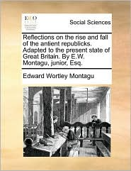Reflections on the Rise and Fall of the Antient Republicks. Adapted to the Present State of Great Britain. by E.W. Montagu, Junior, Esq.