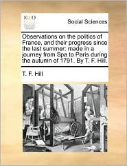 Observations on the Politics of France, and Their Progress Since the Last Summer: Made in a Journey from Spa to Paris During the Autumn of 1791. by T.