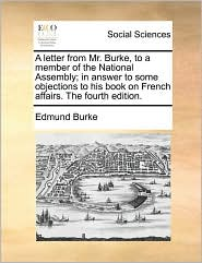 A Letter from Mr. Burke, to a Member of the National Assembly; In Answer to Some Objections to His Book on French Affairs. the Fourth Edition.