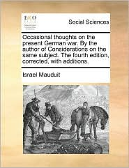 Occasional Thoughts on the Present German War. by the Author of Considerations on the Same Subject. the Fourth Edition, Corrected, with Additions.