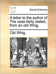 A Letter to the Author of the Case Fairly Stated, from an Old Whig.