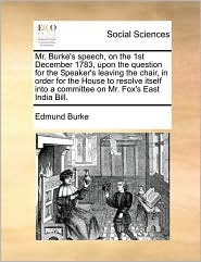 Mr. Burke's speech, on the 1st December 1783, upon the question for the Speaker's leaving the chair, in order for the House to resolve itself into a committee on Mr. Fox's East India Bill. - Edmund Burke