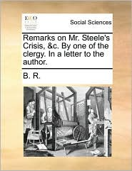 Remarks on Mr. Steele's Crisis, &c. By one of the clergy. In a letter to the author.