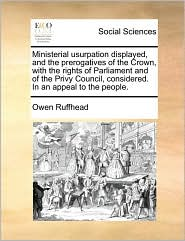 Ministerial usurpation displayed, and the prerogatives of the Crown, with the rights of Parliament and of the Privy Council, considered. In an appeal to the people.
