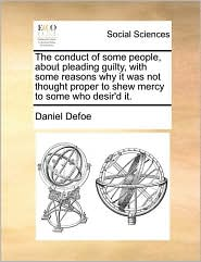 The conduct of some people, about pleading guilty, with some reasons why it was not thought proper to shew mercy to some who desir'd it. - Daniel Defoe
