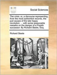 The crisis: or, a discourse representing, from the most authentick records, the just causes of the late happy revolution: ... with some seasonable remarks on the danger of a Popish successor. By Richard Steele, Esq;