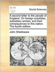 A second letter to the people of England. On foreign subsidies, subsidiary armies, and their consequences to this nation. The fourth edition. - John Shebbeare