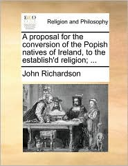 A proposal for the conversion of the Popish natives of Ireland, to the establish'd religion; ...