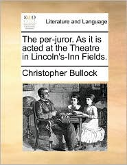The per-juror. As it is acted at the Theatre in Lincoln's-Inn Fields. - Christopher Bullock