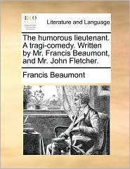 The humorous lieutenant. A tragi-comedy. Written by Mr. Francis Beaumont, and Mr. John Fletcher. - Francis Beaumont