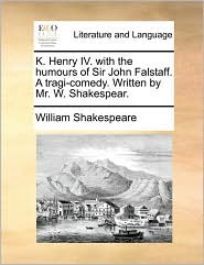 K. Henry IV. with the humours of Sir John Falstaff. A tragi-comedy. Written by Mr. W. Shakespear.