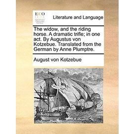 The Widow, and the Riding Horse. a Dramatic Trifle; In One Act. by Augustus Von Kotzebue. Translated from the German by Anne Plumptre. - August Von Kotzebue