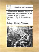 The duenna: a comic opera. In three acts. As performed at the Theatre Royal, Covent Garden: ... By R. B. Sheridan, Esq.