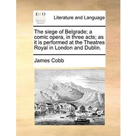 The Siege of Belgrade; A Comic Opera, in Three Acts; As It Is Performed at the Theatres Royal in London and Dublin. - James Cobb