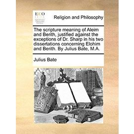 The Scripture Meaning of Aleim and Berith, Justified Against the Exceptions of Dr. Sharp in His Two Dissertations Concerning Elohim and Berith. by Jul - Julius Bate