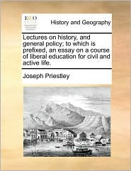 Lectures on history, and general policy; to which is prefixed, an essay on a course of liberal education for civil and active life. - Joseph Priestley