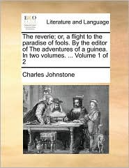 The reverie; or, a flight to the paradise of fools. By the editor of The adventures of a guinea. In two volumes. ... Volume 1 of 2