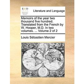 Memoirs of the Year Two Thousand Five Hundred. Translated from the French by W. Hooper, M.D. in Two Volumes. ... Volume 2 of 2 - Louis-Sebastien Mercier