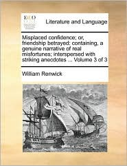 Misplaced confidence; or, friendship betrayed: containing, a genuine narrative of real misfortunes; interspersed with striking anecdotes ... Volume 3 of 3 - William Renwick