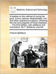 A treatise on the method of curing the gout, scurvy, leprosy, elephantiasis, evil, and other cutaneous eruptions. Shewing the rise and progress of those diseases, ... The third edition, with additions and corrections. By F. Spilsbury, chymist.