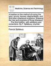 A   Treatise on the Method of Curing the Gout, Scurvy, Leprosy, Elephantiasis, Evil, and Other Cutaneous Eruptions. Shewing the Ri - Spilsbury, Francis