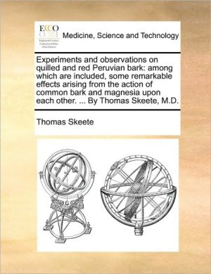 Experiments and observations on quilled and red Peruvian bark: among which are included, some remarkable effects arising from the action of common bark and magnesia upon each other. . By Thomas Skeete, M.D. - Thomas Skeete