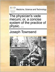 The physician's vade mecum; or, a concise system of the practice of physic. ... - Joseph Townsend