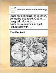 Dissertatio medica inauguralis, de morbo psoadico. Quam, ... pro gradu doctoris, ... eruditorum examini subjicit Raius Beckwith, ...