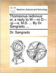Thomsonus Redivivus: Or, a Reply to W----M D----G----S, M.D. ... by Dr. Sangrado, ...