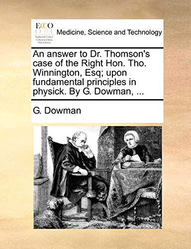 An Answer to Dr. Thomson's Case of the Right Hon. Tho. Winnington, Esq; Upon Fundamental Principles in Physick. by G. Dowman, ...