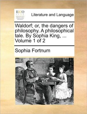 Waldorf; or, the dangers of philosophy. A philosophical tale. By Sophia King, . Volume 1 of 2 - Sophia Fortnum