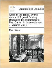 A tale of the times. By the author of A gossip's story. Dedicated by permission to Mrs. Carter. In three volumes. ... Volume 2 of 3 - Mrs. West