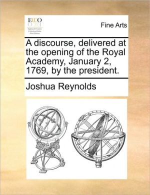 A discourse, delivered at the opening of the Royal Academy, January 2, 1769, by the president. - Joshua Reynolds