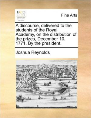 A discourse, delivered to the students of the Royal Academy, on the distribution of the prizes, December 10, 1771. By the president. - Joshua Reynolds