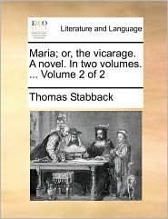 Maria; or, the vicarage. A novel. In two volumes. ... Volume 2 of 2 - Thomas Stabback