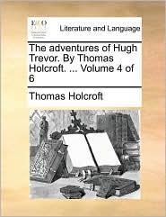 The adventures of Hugh Trevor. By Thomas Holcroft. ... Volume 4 of 6 - Thomas Holcroft