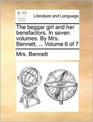The beggar girl and her benefactors. In seven volumes. By Mrs. Bennett, ... Volume 6 of 7 - Mrs. Bennett
