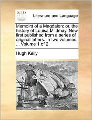 Memoirs of a Magdalen: or, the history of Louisa Mildmay. Now first published from a series of original letters. In two volumes. ... Volume 1 of 2 - Hugh Kelly