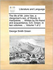 The life of Mr. John Van, a clergyman's son, of Woody, in Hampshire. ... Written by his friend and acquaintance, G.S. Green. In two volumes. ... Volume 1 of 2 - George Smith Green