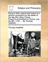 Dying in faith, open'd and improv'd a sermon occasion'd by the death of the late Mrs. Mary Coope, ... Preach'd at Peckham in Surrey, July the 8th, 1733. ... By Thomas Hadfield, ... - Thomas Hadfield
