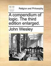 A Compendium of Logic. the Third Edition Enlarged. - Wesley, John