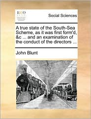A true state of the South-Sea Scheme, as it was first form'd, &c ... and an examination of the conduct of the directors ... - John Blunt
