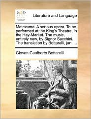 Motezuma. A serious opera. To be performed at the King's Theatre, in the Hay-Market. The music, entirely new, by Signor Sacchini. The translation by Bottarelli, jun. ... - Giovan Gualberto Bottarelli