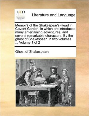 Memoirs of the Shakespear's-Head in Covent Garden: in which are introduced many entertaining adventures, and several remarkable characters. By the ghost of Shakespear. In two volumes. . Volume 1 of 2 - Ghost of Shakespeare