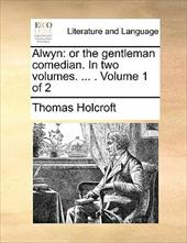 Alwyn: Or the Gentleman Comedian. in Two Volumes. ... . Volume 1 of 2 - Holcroft, Thomas