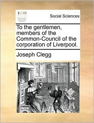 To the gentlemen, members of the Common-Council of the corporation of Liverpool. - Joseph Clegg