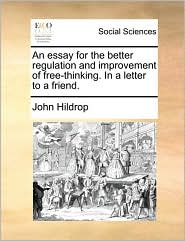 An essay for the better regulation and improvement of free-thinking. In a letter to a friend. - John Hildrop