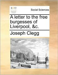 A letter to the free burgesses of Liverpool, &c. - Joseph Clegg
